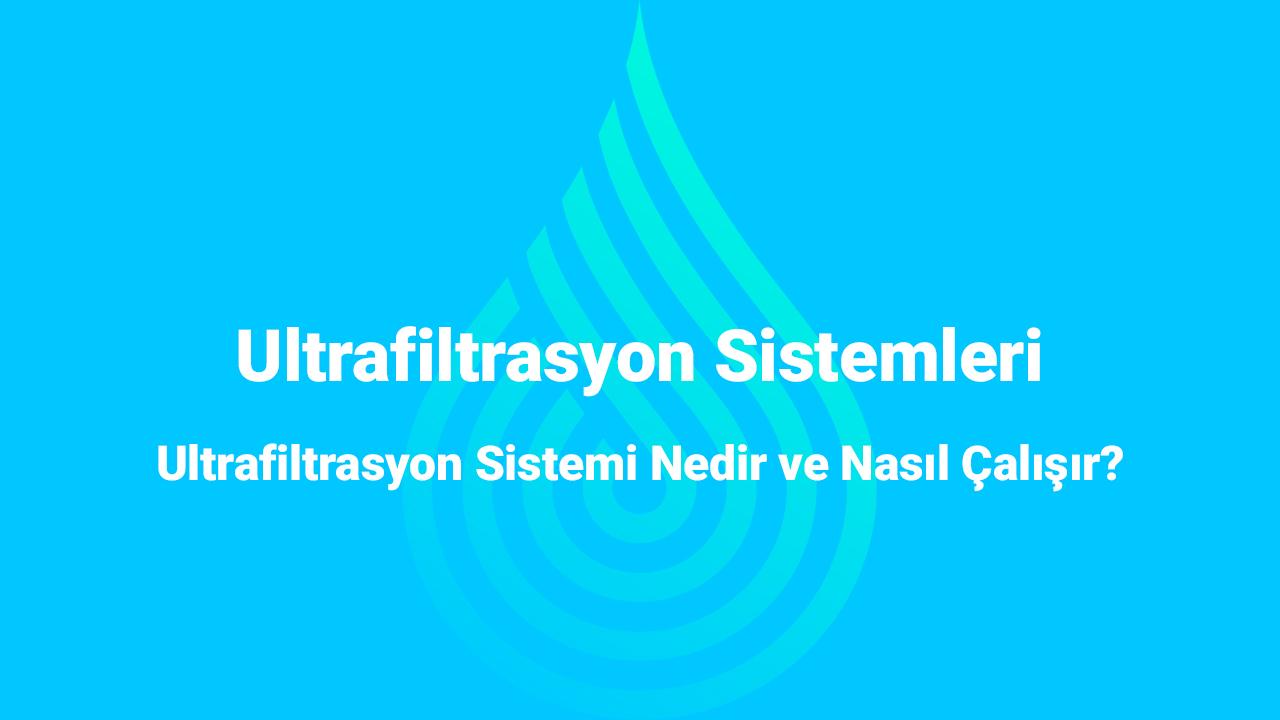 Ultrafiltrasyon Sistemleri Nedir ve Nasıl Çalışır?